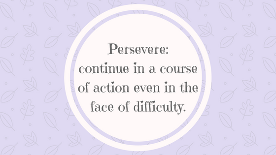 Persevere- continue in a course of action even in the face of difficulty or with little or no prospect of success. (1)